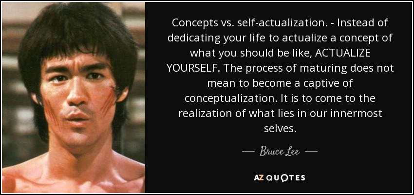 Concepts vs. self-actualization. - Instead of dedicating your life to actualize a concept of what you should be like, ACTUALIZE YOURSELF. The process of maturing does not mean to become a captive of conceptualization. It is to come to the realization of what lies in our innermost selves. - Bruce Lee