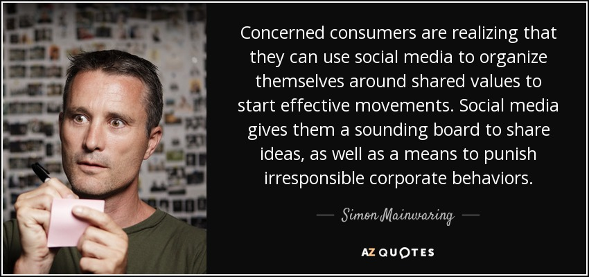 Concerned consumers are realizing that they can use social media to organize themselves around shared values to start effective movements. Social media gives them a sounding board to share ideas, as well as a means to punish irresponsible corporate behaviors. - Simon Mainwaring