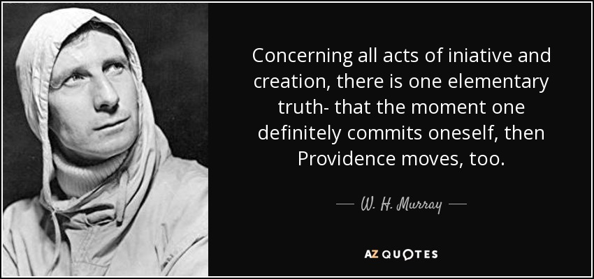 Concerning all acts of iniative and creation, there is one elementary truth- that the moment one definitely commits oneself, then Providence moves, too. - W. H. Murray