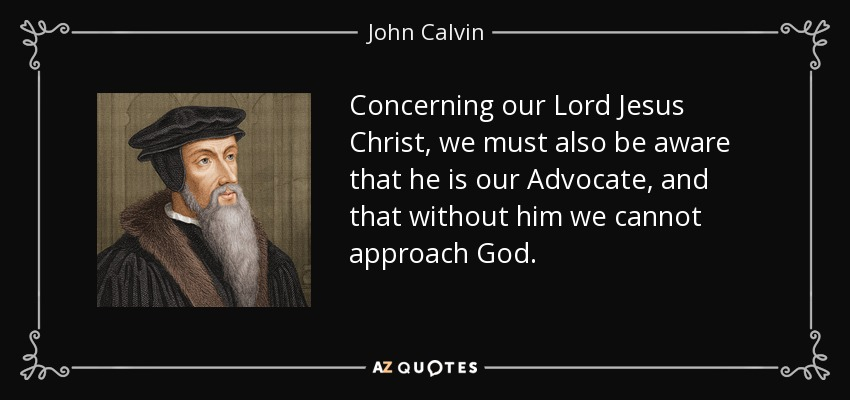 Concerning our Lord Jesus Christ, we must also be aware that he is our Advocate, and that without him we cannot approach God. - John Calvin