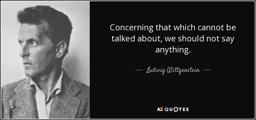 Concerning that which cannot be talked about, we should not say anything. - Ludwig Wittgenstein