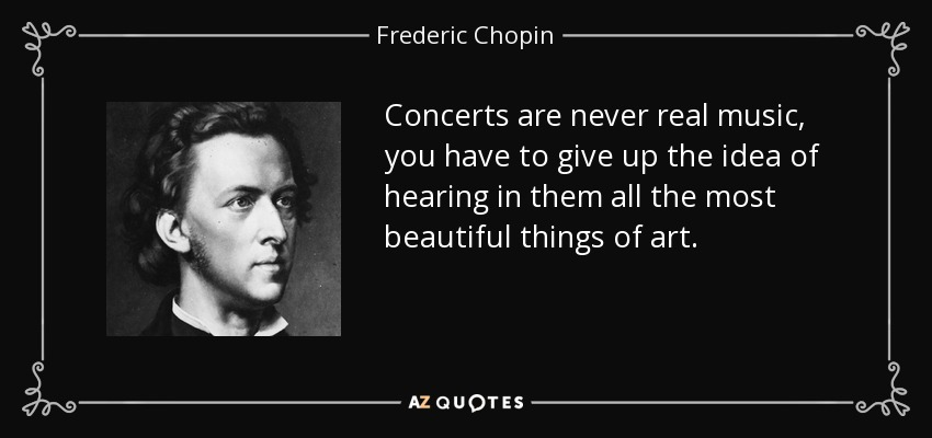 Concerts are never real music, you have to give up the idea of hearing in them all the most beautiful things of art. - Frederic Chopin