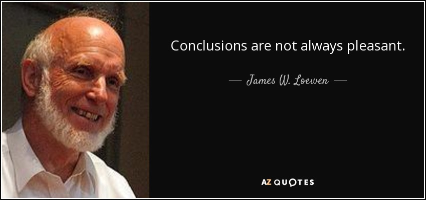 Conclusions are not always pleasant. - James W. Loewen