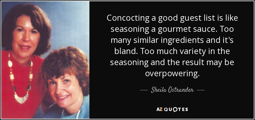 Concocting a good guest list is like seasoning a gourmet sauce. Too many similar ingredients and it's bland. Too much variety in the seasoning and the result may be overpowering. - Sheila Ostrander