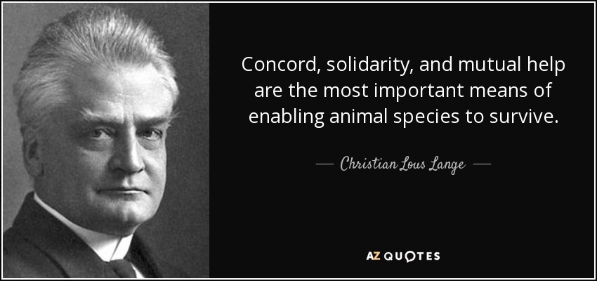 Concord, solidarity, and mutual help are the most important means of enabling animal species to survive. - Christian Lous Lange