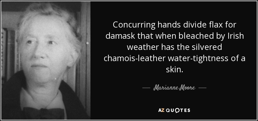 Concurring hands divide flax for damask that when bleached by Irish weather has the silvered chamois-leather water-tightness of a skin. - Marianne Moore
