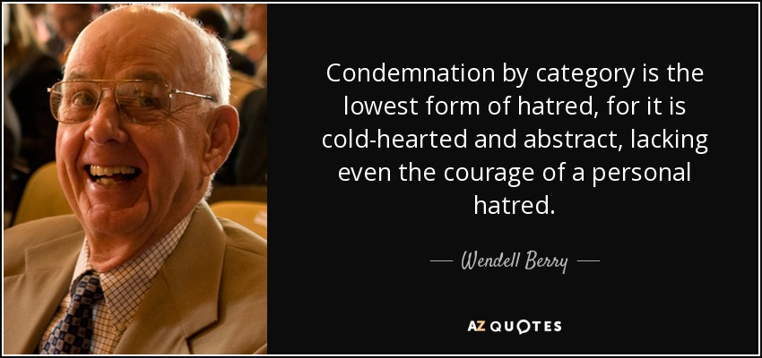 Condemnation by category is the lowest form of hatred, for it is cold-hearted and abstract, lacking even the courage of a personal hatred. - Wendell Berry
