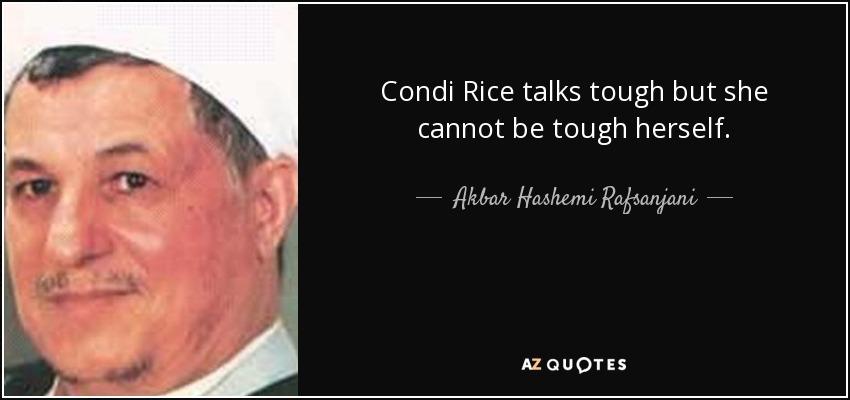 Condi Rice talks tough but she cannot be tough herself. - Akbar Hashemi Rafsanjani