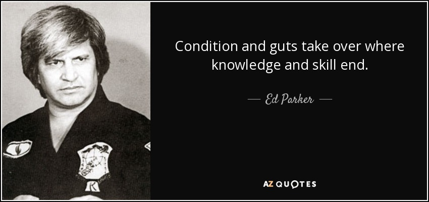 Condition and guts take over where knowledge and skill end. - Ed Parker