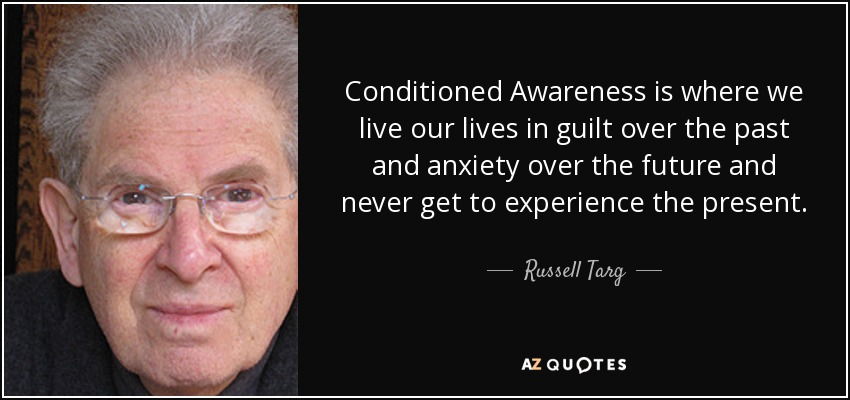 Conditioned Awareness is where we live our lives in guilt over the past and anxiety over the future and never get to experience the present. - Russell Targ