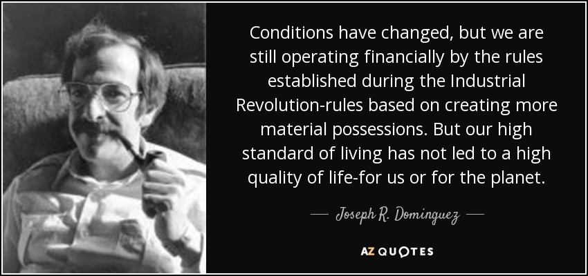 Conditions have changed, but we are still operating financially by the rules established during the Industrial Revolution-rules based on creating more material possessions. But our high standard of living has not led to a high quality of life-for us or for the planet. - Joseph R. Dominguez