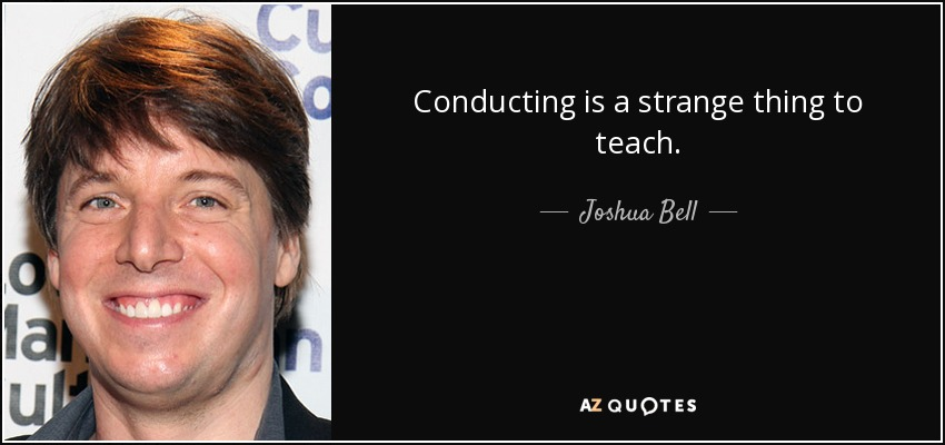 Conducting is a strange thing to teach. - Joshua Bell