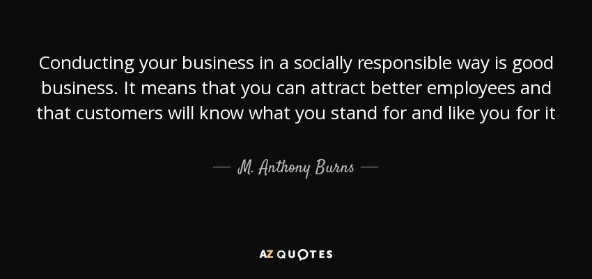 Conducting your business in a socially responsible way is good business. It means that you can attract better employees and that customers will know what you stand for and like you for it - M. Anthony Burns