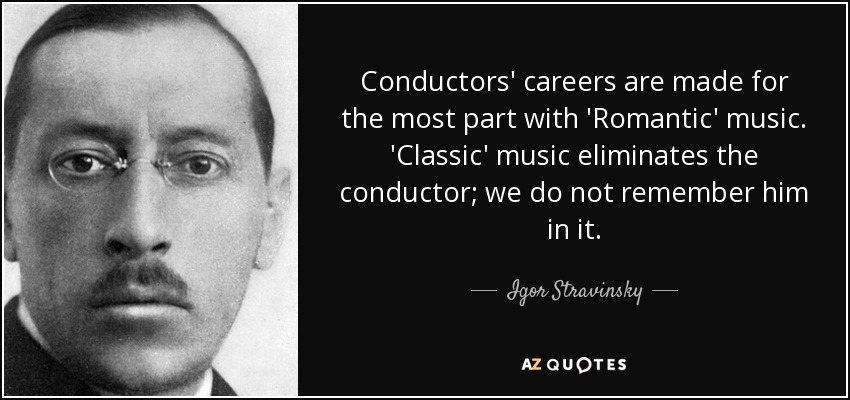 Conductors' careers are made for the most part with 'Romantic' music. 'Classic' music eliminates the conductor; we do not remember him in it. - Igor Stravinsky