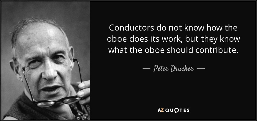 Conductors do not know how the oboe does its work, but they know what the oboe should contribute. - Peter Drucker
