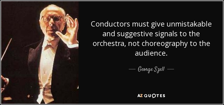 Conductors must give unmistakable and suggestive signals to the orchestra, not choreography to the audience. - George Szell