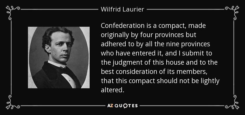 Confederation is a compact, made originally by four provinces but adhered to by all the nine provinces who have entered it, and I submit to the judgment of this house and to the best consideration of its members, that this compact should not be lightly altered. - Wilfrid Laurier