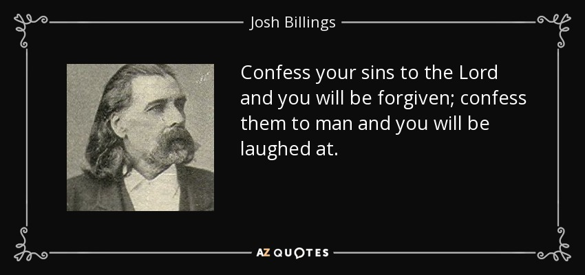 Confess your sins to the Lord and you will be forgiven; confess them to man and you will be laughed at. - Josh Billings