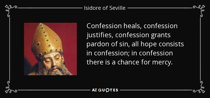 Confession heals, confession justifies, confession grants pardon of sin, all hope consists in confession; in confession there is a chance for mercy. - Isidore of Seville