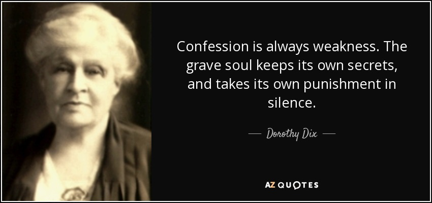 Confession is always weakness. The grave soul keeps its own secrets, and takes its own punishment in silence. - Dorothy Dix