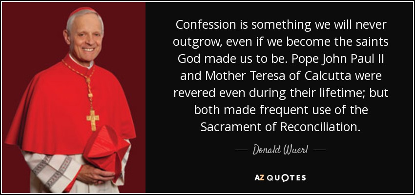 Confession is something we will never outgrow, even if we become the saints God made us to be. Pope John Paul II and Mother Teresa of Calcutta were revered even during their lifetime; but both made frequent use of the Sacrament of Reconciliation. - Donald Wuerl