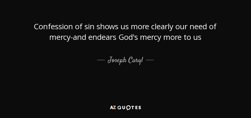 Confession of sin shows us more clearly our need of mercy-and endears God's mercy more to us - Joseph Caryl