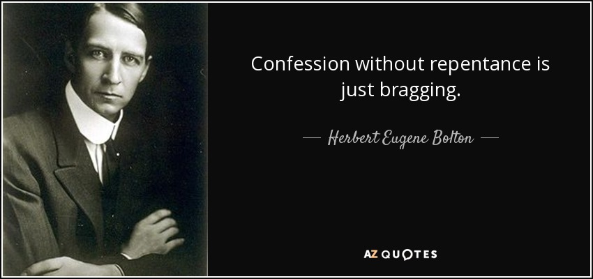 Confession without repentance is just bragging. - Herbert Eugene Bolton