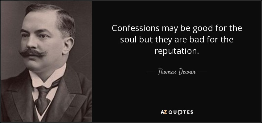 Confessions may be good for the soul but they are bad for the reputation. - Thomas Dewar, 1st Baron Dewar