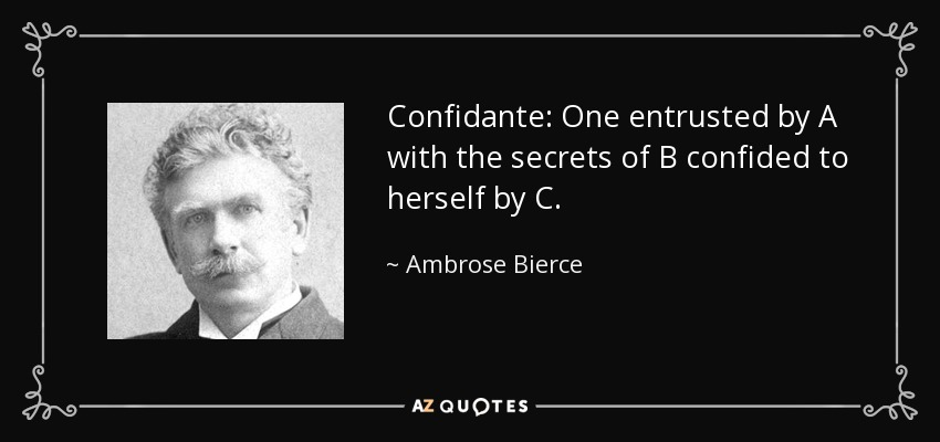 Confidante: One entrusted by A with the secrets of B confided to herself by C. - Ambrose Bierce