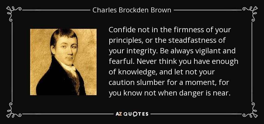 Confide not in the firmness of your principles, or the steadfastness of your integrity. Be always vigilant and fearful. Never think you have enough of knowledge, and let not your caution slumber for a moment, for you know not when danger is near. - Charles Brockden Brown