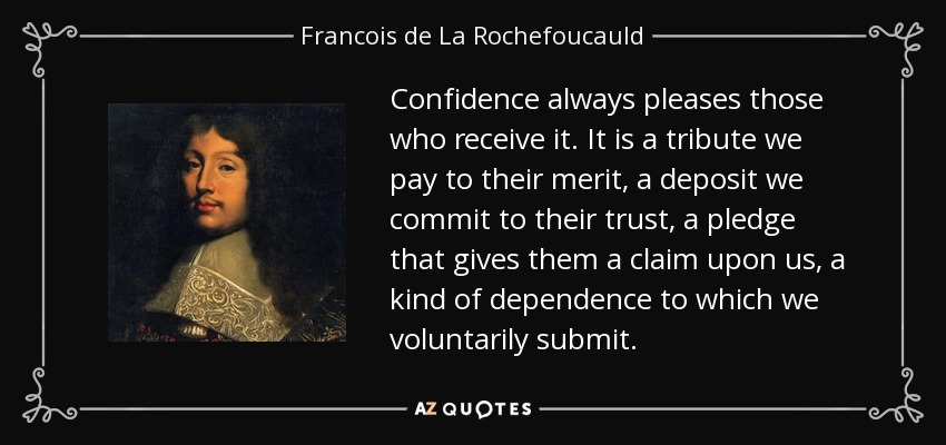 Confidence always pleases those who receive it. It is a tribute we pay to their merit, a deposit we commit to their trust, a pledge that gives them a claim upon us, a kind of dependence to which we voluntarily submit. - Francois de La Rochefoucauld