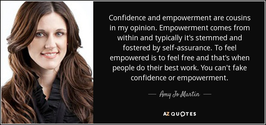 Confidence and empowerment are cousins in my opinion. Empowerment comes from within and typically it's stemmed and fostered by self-assurance. To feel empowered is to feel free and that's when people do their best work. You can't fake confidence or empowerment. - Amy Jo Martin