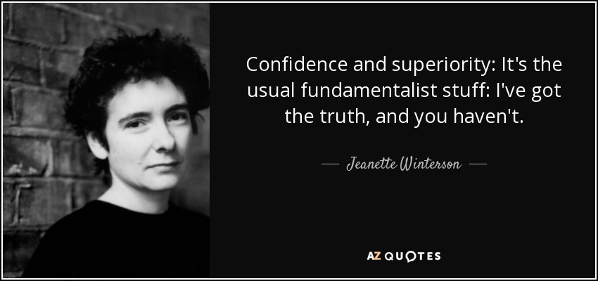 Confidence and superiority: It's the usual fundamentalist stuff: I've got the truth, and you haven't. - Jeanette Winterson