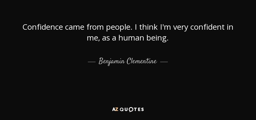 Confidence came from people. I think I'm very confident in me, as a human being. - Benjamin Clementine
