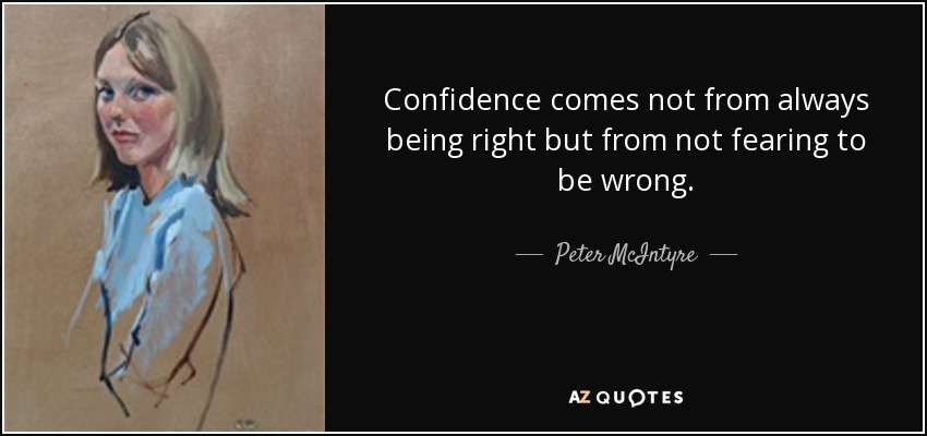 Confidence comes not from always being right but from not fearing to be wrong. - Peter McIntyre