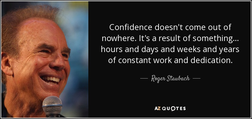 Confidence doesn't come out of nowhere. It's a result of something... hours and days and weeks and years of constant work and dedication. - Roger Staubach