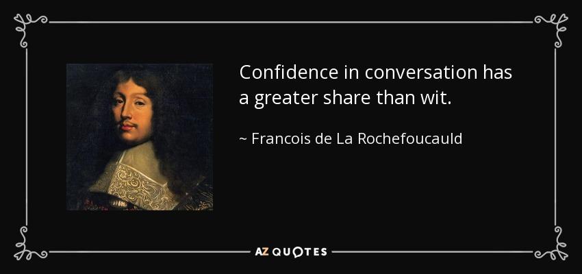 Confidence in conversation has a greater share than wit. - Francois de La Rochefoucauld