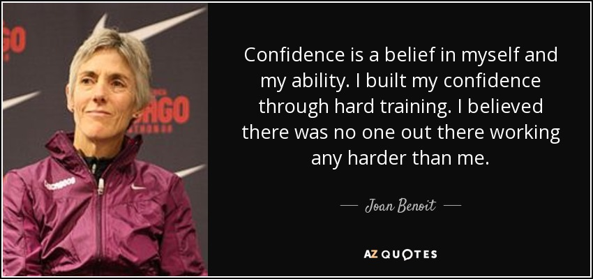 Confidence is a belief in myself and my ability. I built my confidence through hard training. I believed there was no one out there working any harder than me. - Joan Benoit