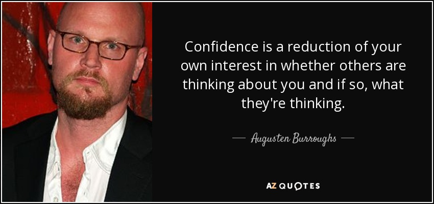 Confidence is a reduction of your own interest in whether others are thinking about you and if so, what they're thinking. - Augusten Burroughs