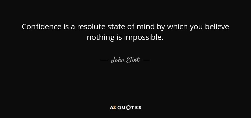 Confidence is a resolute state of mind by which you believe nothing is impossible. - John Eliot