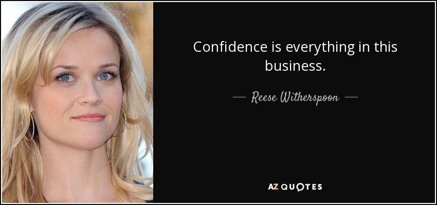 Confidence is everything in this business. - Reese Witherspoon