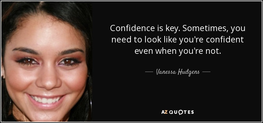 Confidence is key. Sometimes, you need to look like you're confident even when you're not. - Vanessa Hudgens