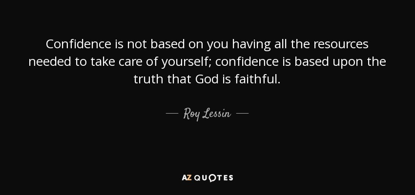 Confidence is not based on you having all the resources needed to take care of yourself; confidence is based upon the truth that God is faithful. - Roy Lessin