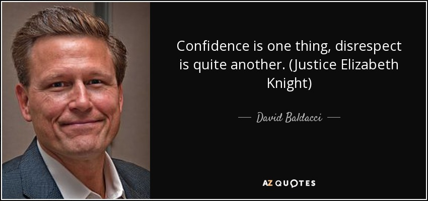 Confidence is one thing, disrespect is quite another. (Justice Elizabeth Knight) - David Baldacci
