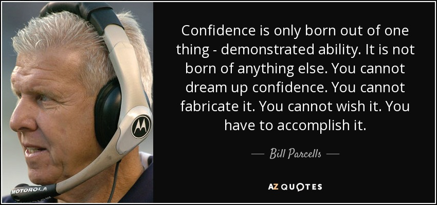 Confidence is only born out of one thing ­ demonstrated ability. It is not born of anything else. You cannot dream up confidence. You cannot fabricate it. You cannot wish it. You have to accomplish it. - Bill Parcells