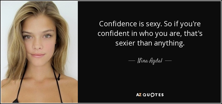 Confidence is sexy. So if you're confident in who you are, that's sexier than anything. - Nina Agdal
