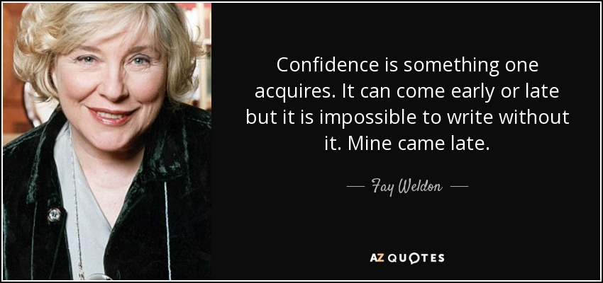 Confidence is something one acquires. It can come early or late but it is impossible to write without it. Mine came late. - Fay Weldon