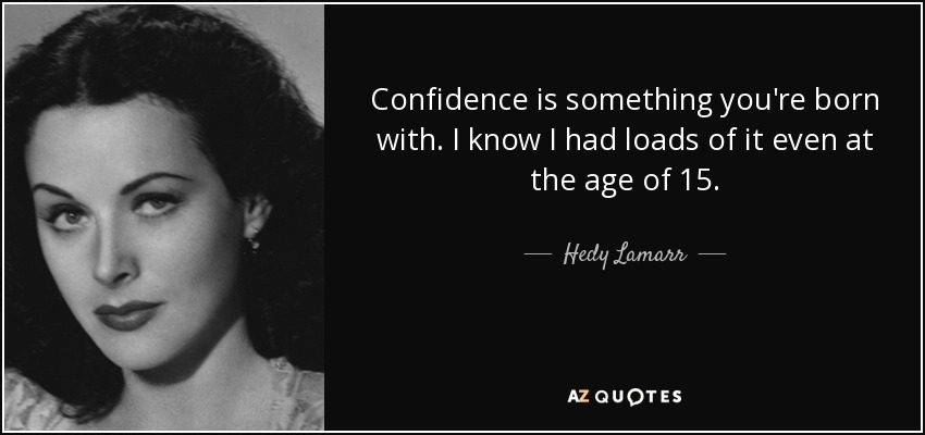 Confidence is something you're born with. I know I had loads of it even at the age of 15. - Hedy Lamarr