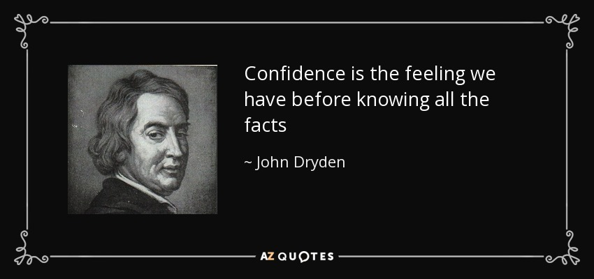 Confidence is the feeling we have before knowing all the facts - John Dryden