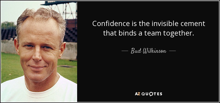 Confidence is the invisible cement that binds a team together. - Bud Wilkinson